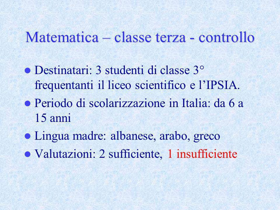Matematica – classe terza - controllo Destinatari: 3 studenti di classe 3° frequentanti il liceo scientifico e lIPSIA. Periodo di scolarizzazione in I