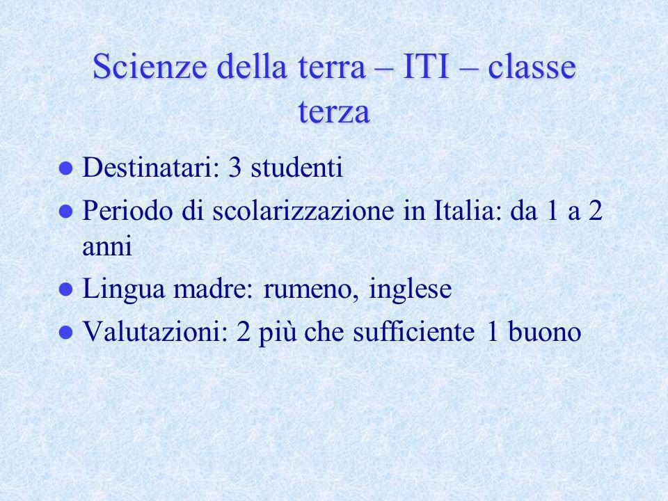 Scienze della terra – ITI – classe terza Destinatari: 3 studenti Periodo di scolarizzazione in Italia: da 1 a 2 anni Lingua madre: rumeno, inglese Val