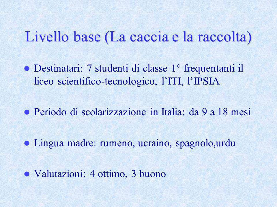 Livello base (La caccia e la raccolta) Destinatari: 7 studenti di classe 1° frequentanti il liceo scientifico-tecnologico, lITI, lIPSIA Periodo di sco