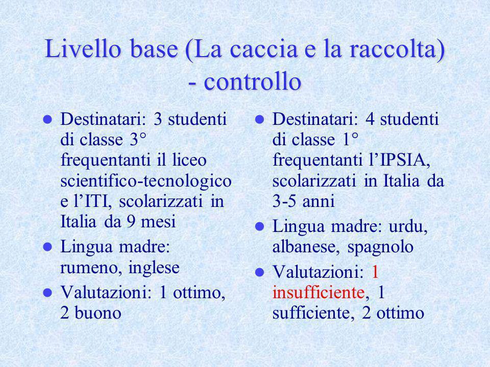 Livello base (La caccia e la raccolta) - controllo Destinatari: 3 studenti di classe 3° frequentanti il liceo scientifico-tecnologico e lITI, scolariz