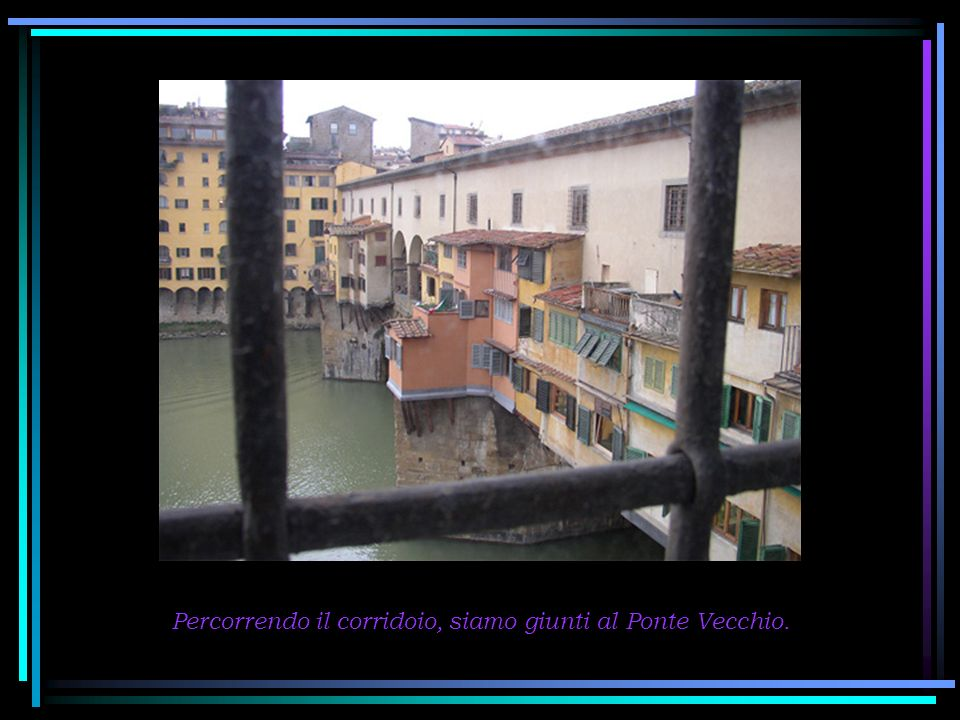 Al tempo della costruzione del Corridoio, sul Ponte Vecchio si svolgeva il mercato della carne, ma per non urtare l olfatto del Granduca, mentre passeggiava nel Corridoio, il mercato fu spostato e sostituito dai negozi dei gioiellieri, che tuttora sono sul Ponte.