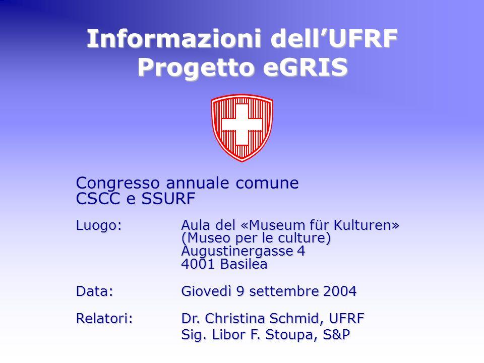 Congresso annuale comune CSCC e SSURF a Basilea Informazioni UFRF & eGRIS UFRF Temi 1.Informazioni 1.Informazioni dellUfficio federale del registro fondiario e del diritto fondiario 2.eGRIS 2.eGRIS – il futuro sistema d informazioni fondiarie CosaCosa è eGRIS.