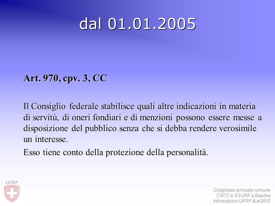 Congresso annuale comune CSCC e SSURF a Basilea Informazioni UFRF & eGRIS UFRF dal 01.01.2005 Art. 970, cpv. 3, CC Il Consiglio federale stabilisce qu