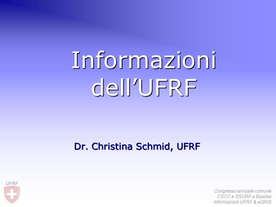 Congresso annuale comune CSCC e SSURF a Basilea Informazioni UFRF & eGRIS UFRF Informazioni dellUFRF Dr. Christina Schmid, UFRF