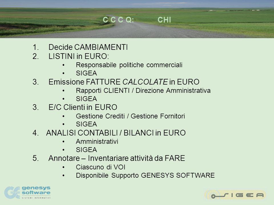 C C C Q:COME 1.Attuare CAMBIAMENTI eliminare cespiti obsoleti normalizzare gestione Partite Scoperte Clienti / Fornitori 2.Definire ed utilizzare LISTINI in EURO 3.Favorire emissione FATTURE CALCOLATE in EURO 3.E/C Clienti in EURO osservare effetti conversione semplice: sbilancio cent.