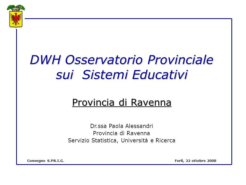 DWH Osservatorio Provinciale sui Sistemi Educativi Provincia di Ravenna Dr.ssa Paola Alessandri Provincia di Ravenna Servizio Statistica, Università e Ricerca Convegno S.PR.I.G.Forlì, 22 ottobre 2008