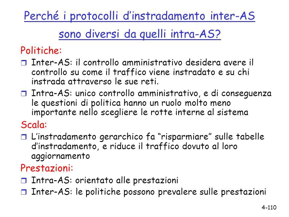 4-110 Perché i protocolli dinstradamento inter-AS sono diversi da quelli intra-AS? Politiche: r Inter-AS: il controllo amministrativo desidera avere i