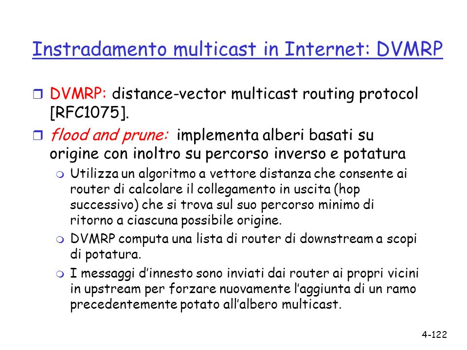 4-122 Instradamento multicast in Internet: DVMRP r DVMRP: distance-vector multicast routing protocol [RFC1075]. r flood and prune: implementa alberi b