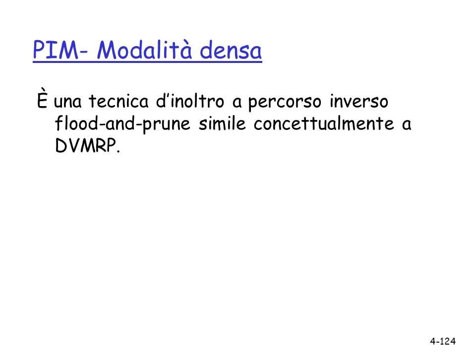 4-124 PIM- Modalità densa È una tecnica dinoltro a percorso inverso flood-and-prune simile concettualmente a DVMRP.
