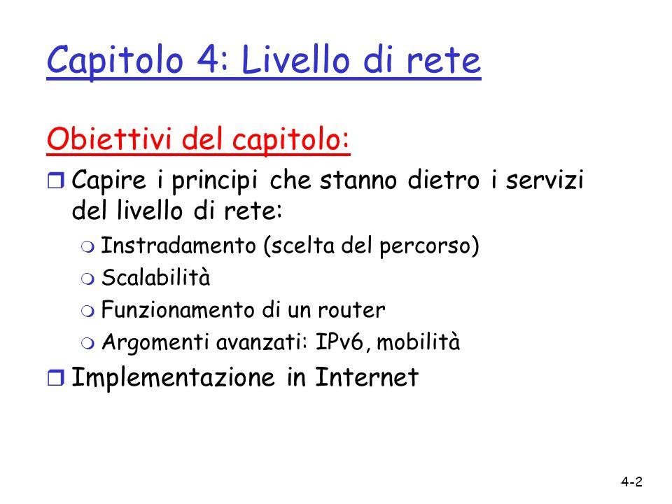 4-2 Capitolo 4: Livello di rete Obiettivi del capitolo: r Capire i principi che stanno dietro i servizi del livello di rete: m Instradamento (scelta d