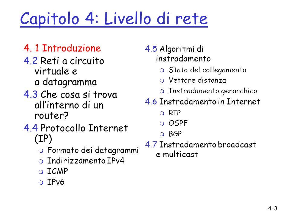 4-4 Livello di rete r Il livello di rete prende i segmenti dal livello di trasporto nellhost mittente r Sul lato mittente, incapsula i segmenti in datagrammi r Sul lato destinatario, consegna i segmenti al livello di trasporto r Protocolli del livello di rete in ogni host, router r Il router esamina i campi intestazione in tutti i datagrammi IP che lo attraversano Rete Link Fisico Rete Link Fisico Rete Link Fisico Rete Link Fisico Rete Link Fisico Rete Link Fisico Rete Link Fisico Rete Link Fisico Applicazione Trasporto Rete Link Fisico Applicazione Trasporto Rete Link Fisico