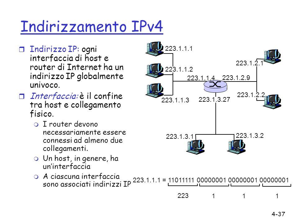 4-37 Indirizzamento IPv4 r Indirizzo IP: ogni interfaccia di host e router di Internet ha un indirizzo IP globalmente univoco. r Interfaccia: è il con