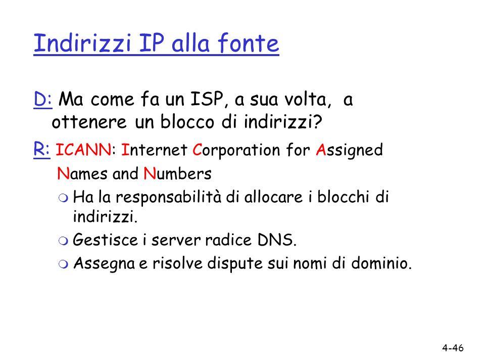 4-46 Indirizzi IP alla fonte D: Ma come fa un ISP, a sua volta, a ottenere un blocco di indirizzi? R: ICANN: Internet Corporation for Assigned Names a
