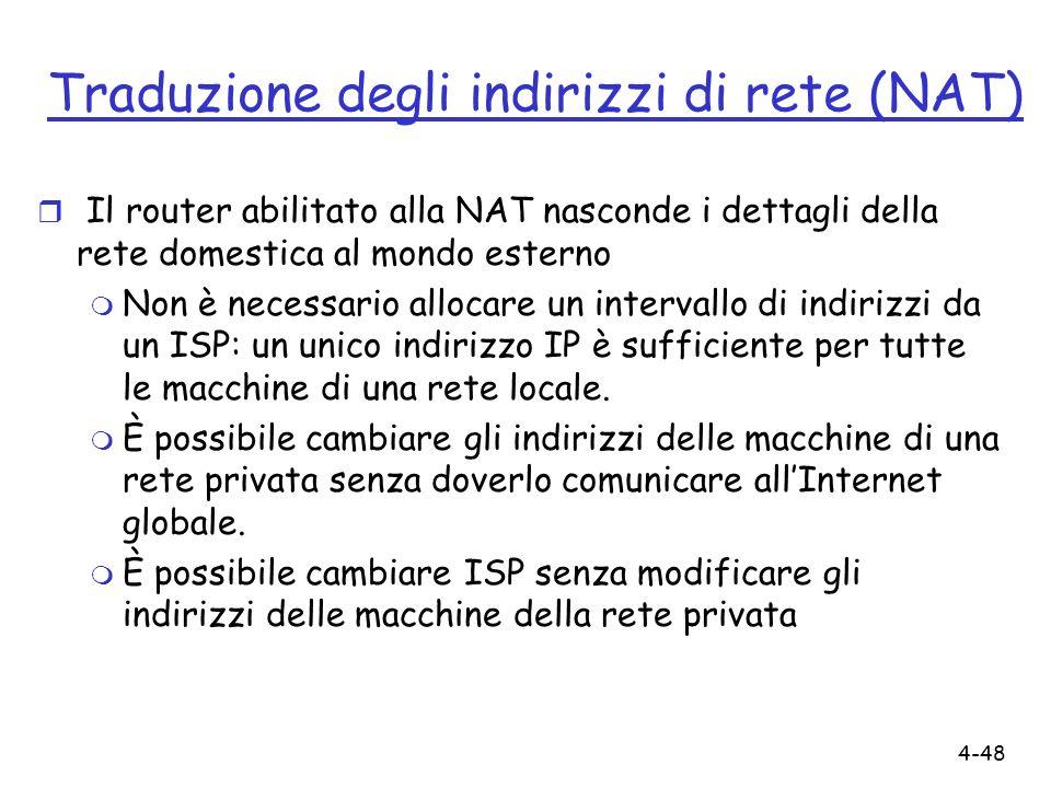 4-48 Traduzione degli indirizzi di rete (NAT) r Il router abilitato alla NAT nasconde i dettagli della rete domestica al mondo esterno m Non è necessa