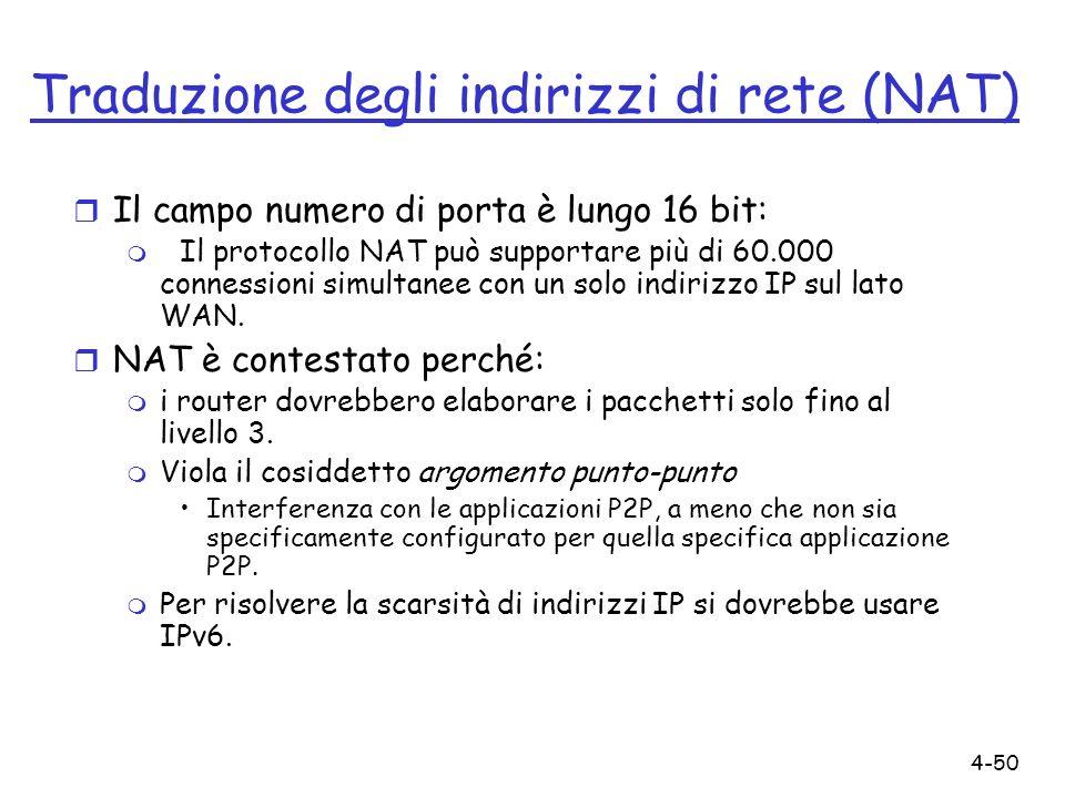 4-50 Traduzione degli indirizzi di rete (NAT) r Il campo numero di porta è lungo 16 bit: m Il protocollo NAT può supportare più di 60.000 connessioni