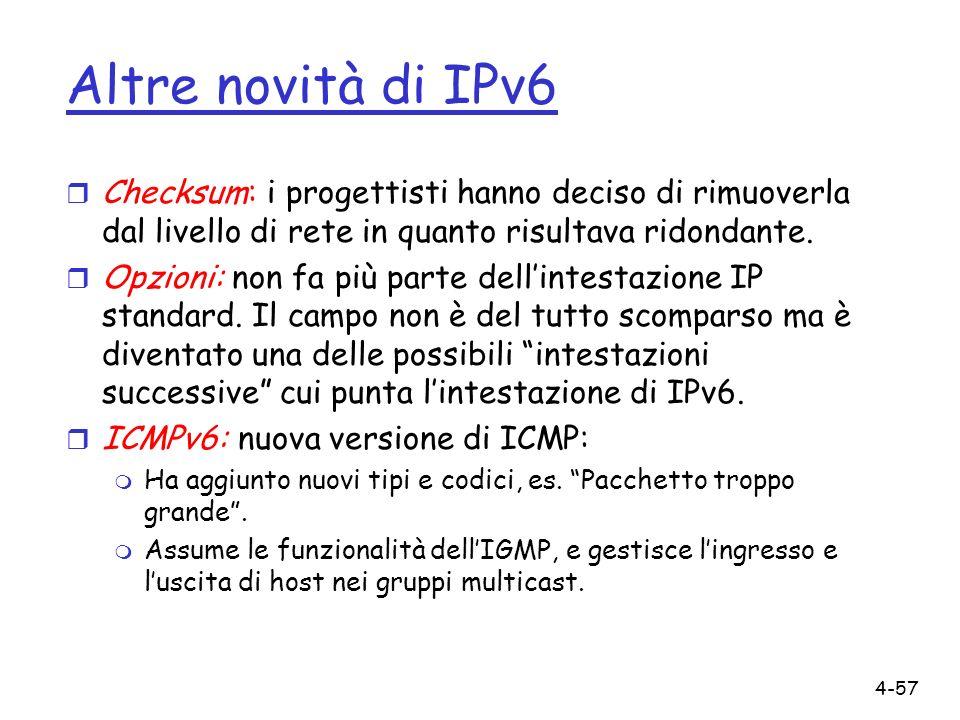 4-57 Altre novità di IPv6 r Checksum: i progettisti hanno deciso di rimuoverla dal livello di rete in quanto risultava ridondante. r Opzioni: non fa p