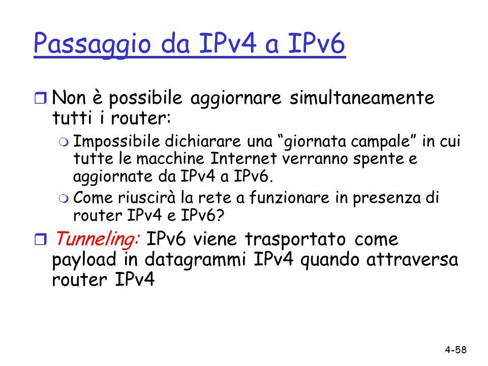 4-58 Passaggio da IPv4 a IPv6 r Non è possibile aggiornare simultaneamente tutti i router: m Impossibile dichiarare una giornata campale in cui tutte