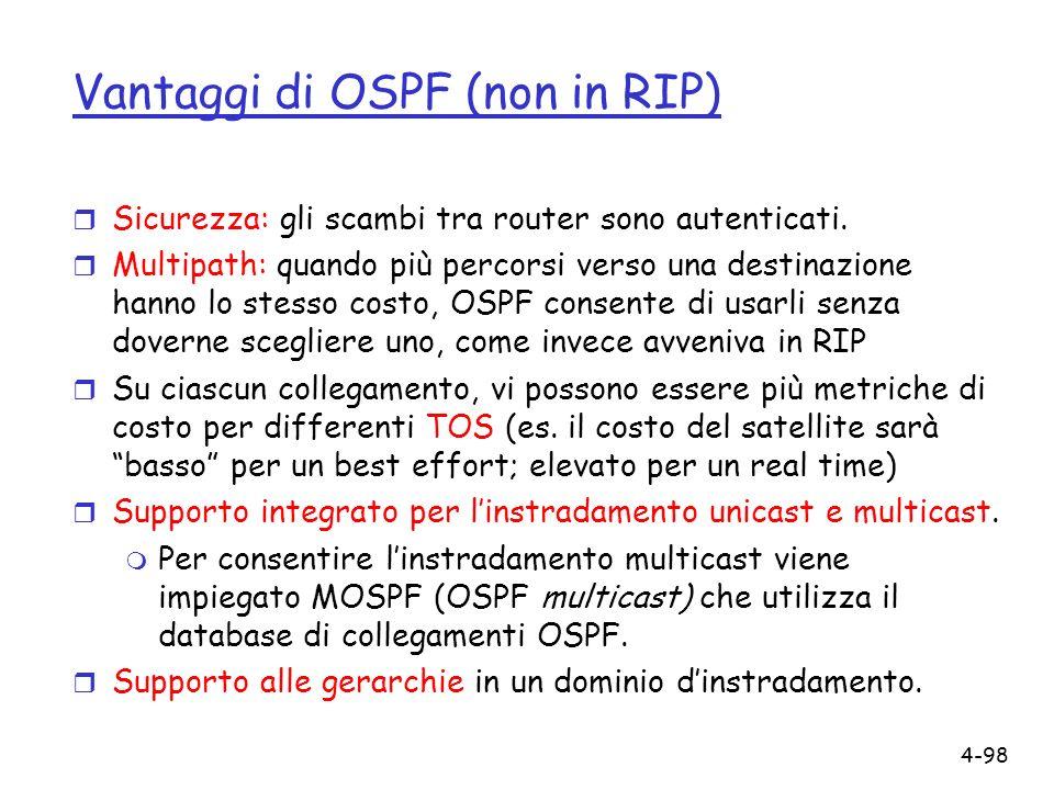 4-98 Vantaggi di OSPF (non in RIP) r Sicurezza: gli scambi tra router sono autenticati. r Multipath: quando più percorsi verso una destinazione hanno