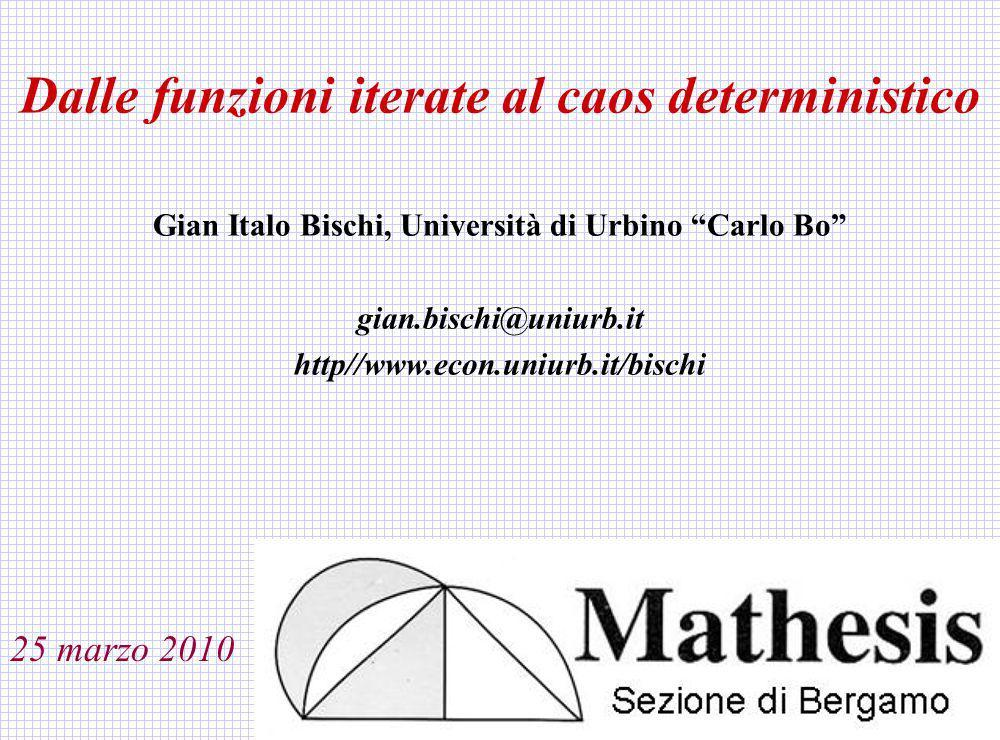 Dalle funzioni iterate al caos deterministico Gian Italo Bischi, Università di Urbino Carlo Bo gian.bischi@uniurb.it http//www.econ.uniurb.it/bischi 2