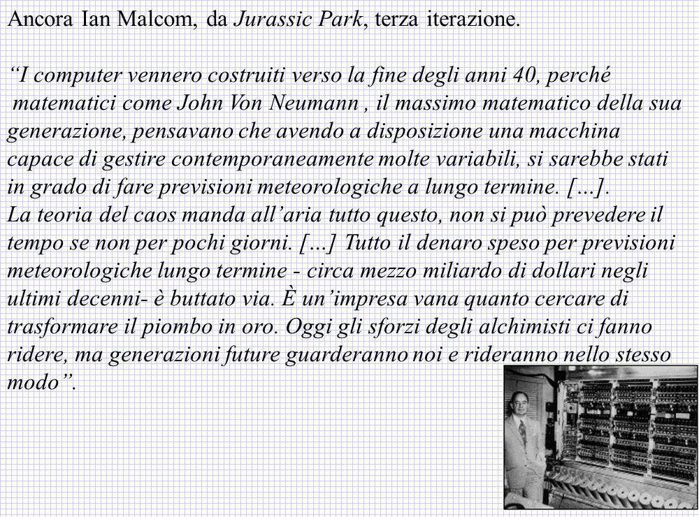 Ancora Ian Malcom, da Jurassic Park, terza iterazione. I computer vennero costruiti verso la fine degli anni 40, perché matematici come John Von Neuma