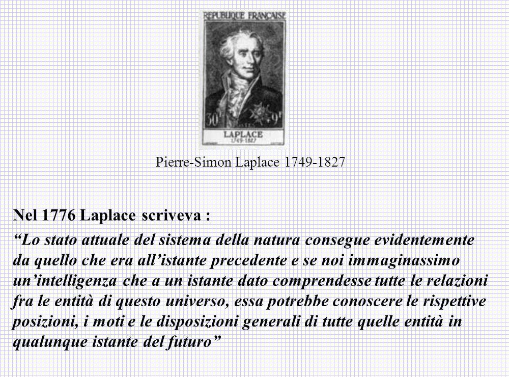 Nel 1776 Laplace scriveva : Lo stato attuale del sistema della natura consegue evidentemente da quello che era allistante precedente e se noi immagina