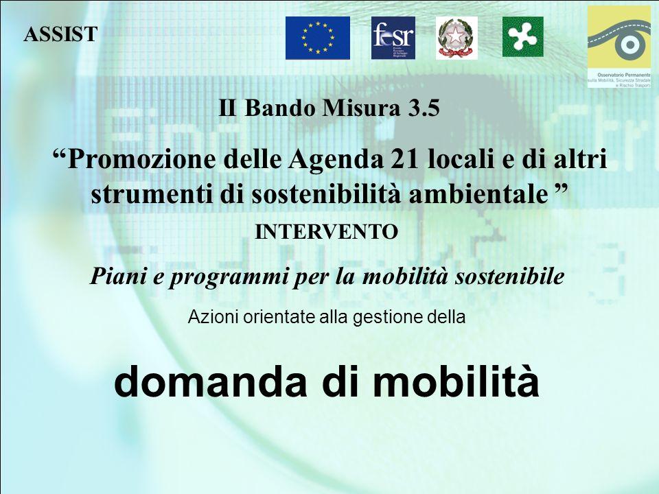 II Bando Misura 3.5 Promozione delle Agenda 21 locali e di altri strumenti di sostenibilità ambientale INTERVENTO Piani e programmi per la mobilità sostenibile Azioni orientate alla gestione della domanda di mobilità ASSIST