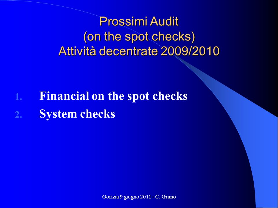 Gorizia 9 giugno 2011 - C. Grano Prossimi Audit (on the spot checks) Attività decentrate 2009/2010 1. Financial on the spot checks 2. System checks
