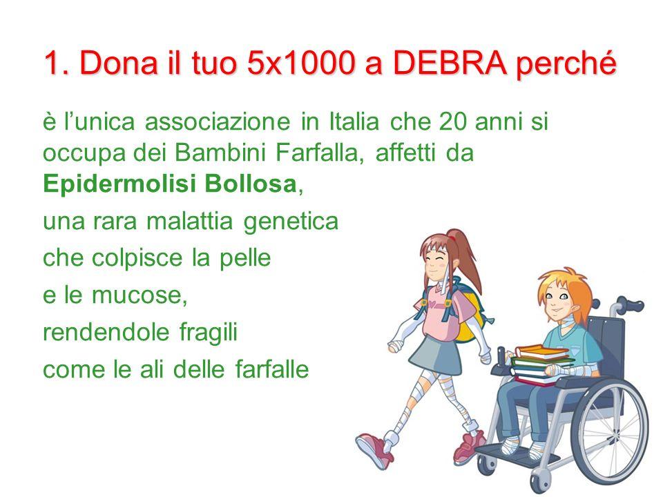 1. Dona il tuo 5x1000 a DEBRA perché è lunica associazione in Italia che 20 anni si occupa dei Bambini Farfalla, affetti da Epidermolisi Bollosa, una
