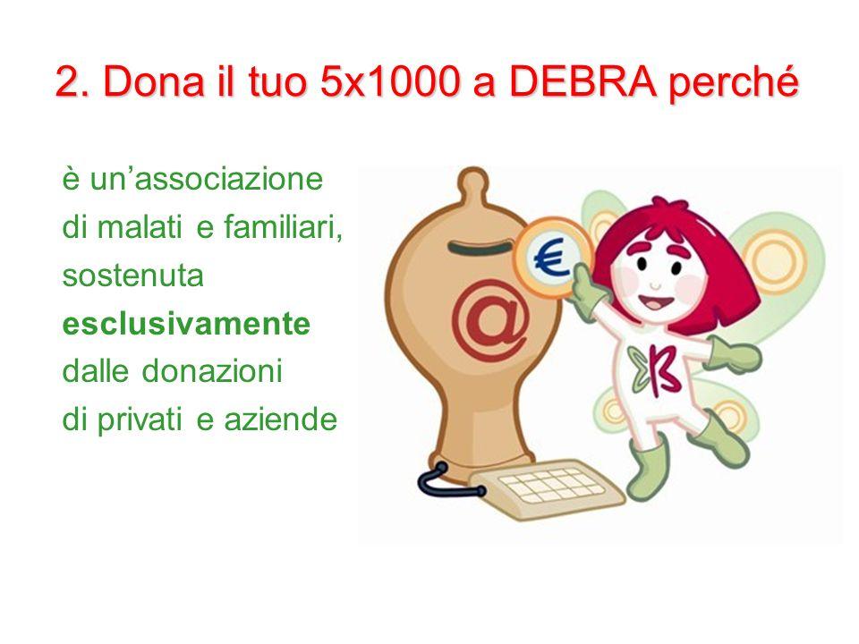 2. Dona il tuo 5x1000 a DEBRA perché è unassociazione di malati e familiari, sostenuta esclusivamente dalle donazioni di privati e aziende