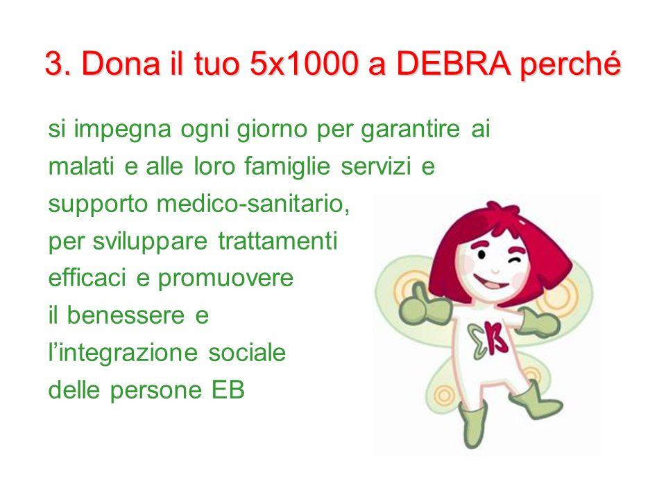 3. Dona il tuo 5x1000 a DEBRA perché si impegna ogni giorno per garantire ai malati e alle loro famiglie servizi e supporto medico-sanitario, per svil