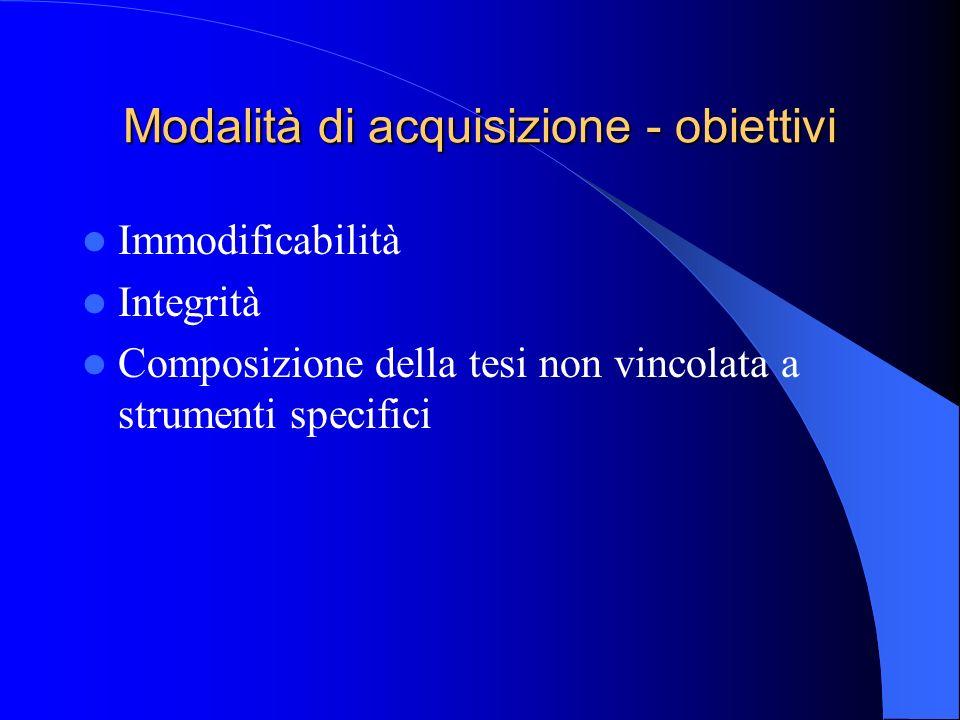 Modalità di acquisizione - obiettivi Immodificabilità Integrità Composizione della tesi non vincolata a strumenti specifici