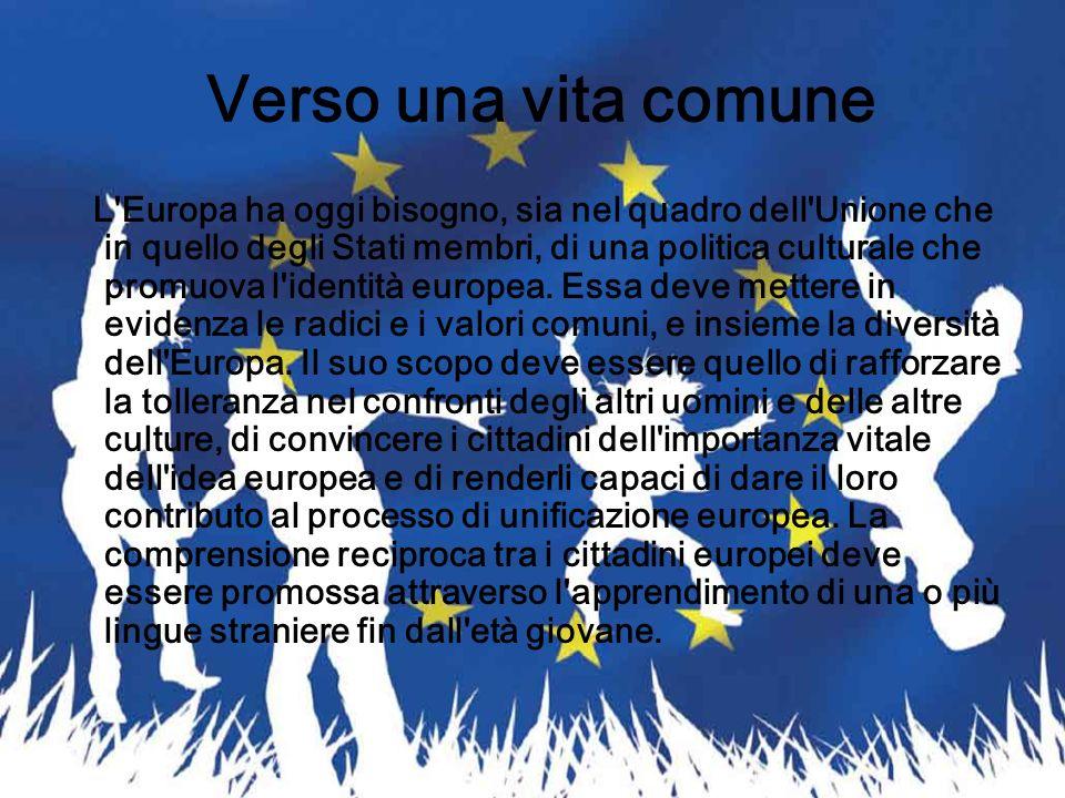 Verso una vita comune L'Europa ha oggi bisogno, sia nel quadro dell'Unione che in quello degli Stati membri, di una politica culturale che promuova l'