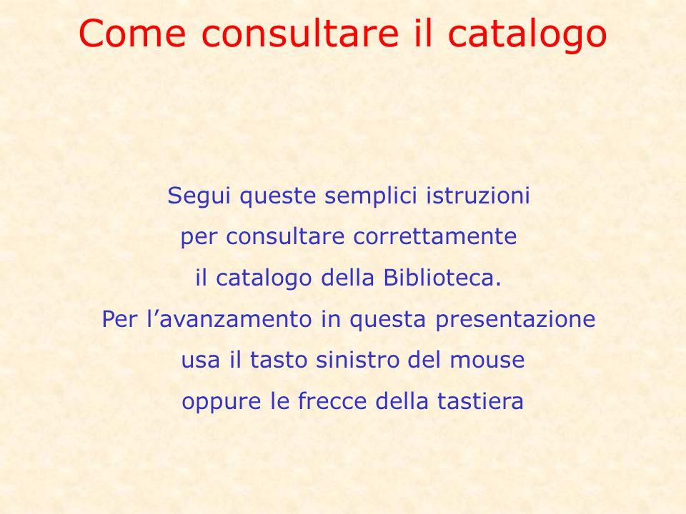 Come consultare il catalogo Segui queste semplici istruzioni per consultare correttamente il catalogo della Biblioteca.