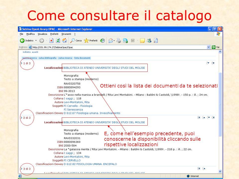 Come consultare il catalogo Ottieni così le schede dei documenti selezionati Ottieni così la lista dei documenti da te selezionati E, come nellesempio precedente, puoi conoscerne la disponibilità cliccando sulle rispettive localizzazioni
