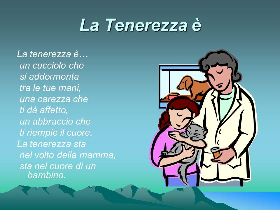 La Tenerezza è La tenerezza è… un cucciolo che si addormenta tra le tue mani, una carezza che ti dà affetto, un abbraccio che ti riempie il cuore. La