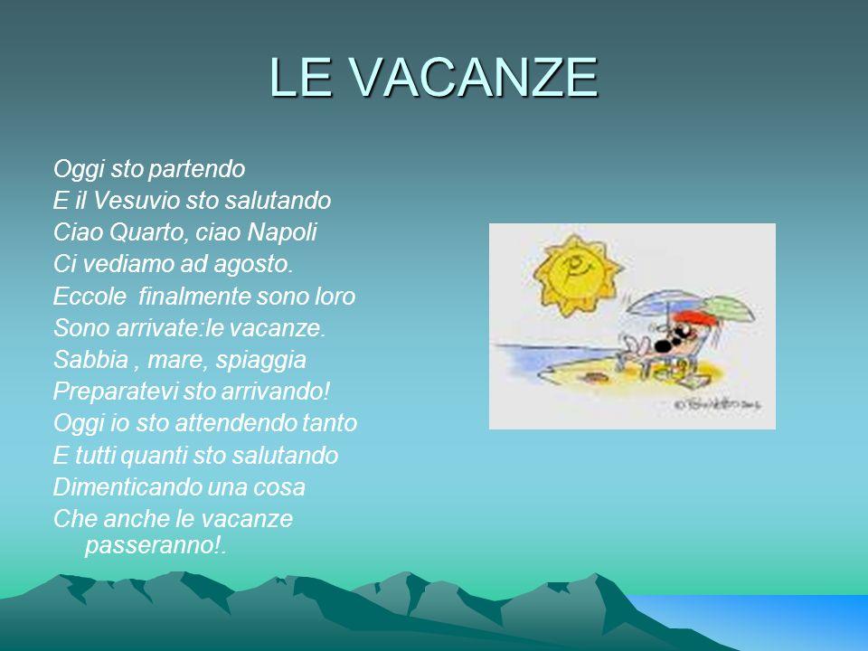 LE VACANZE Oggi sto partendo E il Vesuvio sto salutando Ciao Quarto, ciao Napoli Ci vediamo ad agosto. Eccole finalmente sono loro Sono arrivate:le va