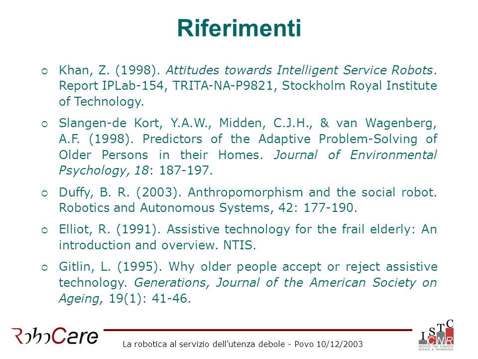 La robotica al servizio dell'utenza debole - Povo 10/12/2003 Riferimenti Khan, Z. (1998). Attitudes towards Intelligent Service Robots. Report IPLab-1