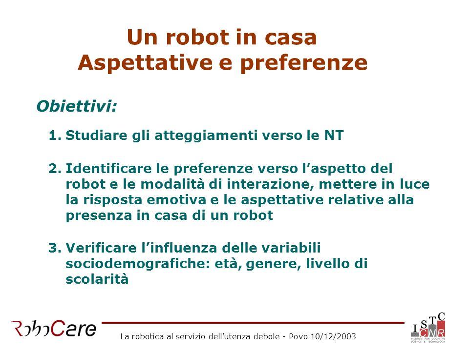 La robotica al servizio dell'utenza debole - Povo 10/12/2003 Un robot in casa Aspettative e preferenze Obiettivi: 1.Studiare gli atteggiamenti verso l