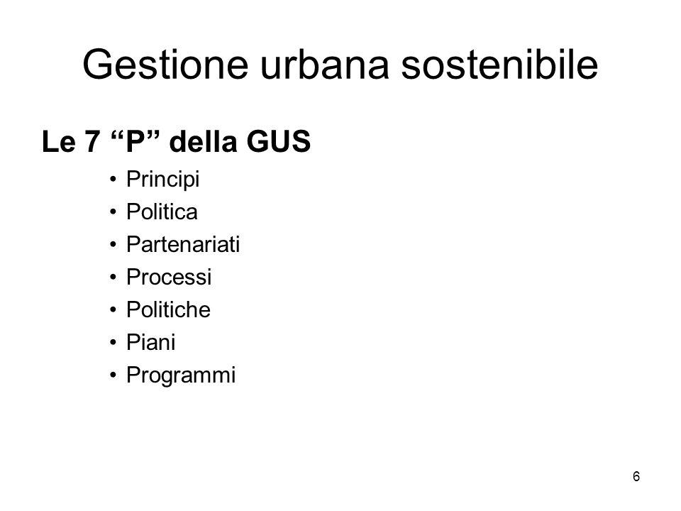 6 Gestione urbana sostenibile Le 7 P della GUS Principi Politica Partenariati Processi Politiche Piani Programmi