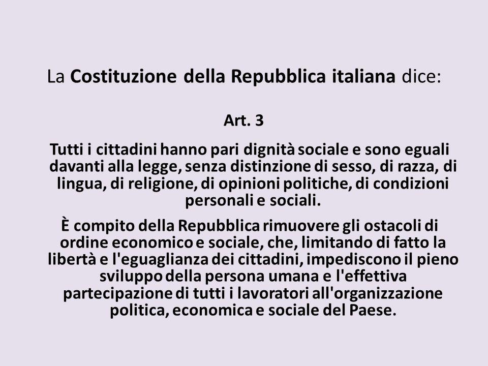 La Costituzione della Repubblica italiana dice: Art. 3 Tutti i cittadini hanno pari dignità sociale e sono eguali davanti alla legge, senza distinzion