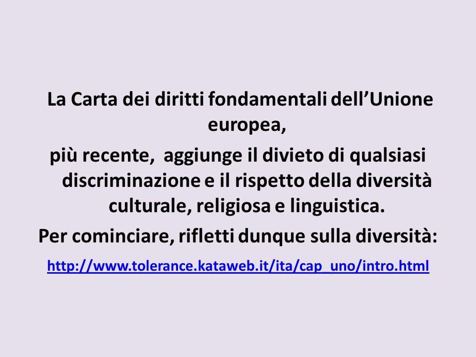 La Carta dei diritti fondamentali dellUnione europea, più recente, aggiunge il divieto di qualsiasi discriminazione e il rispetto della diversità cult