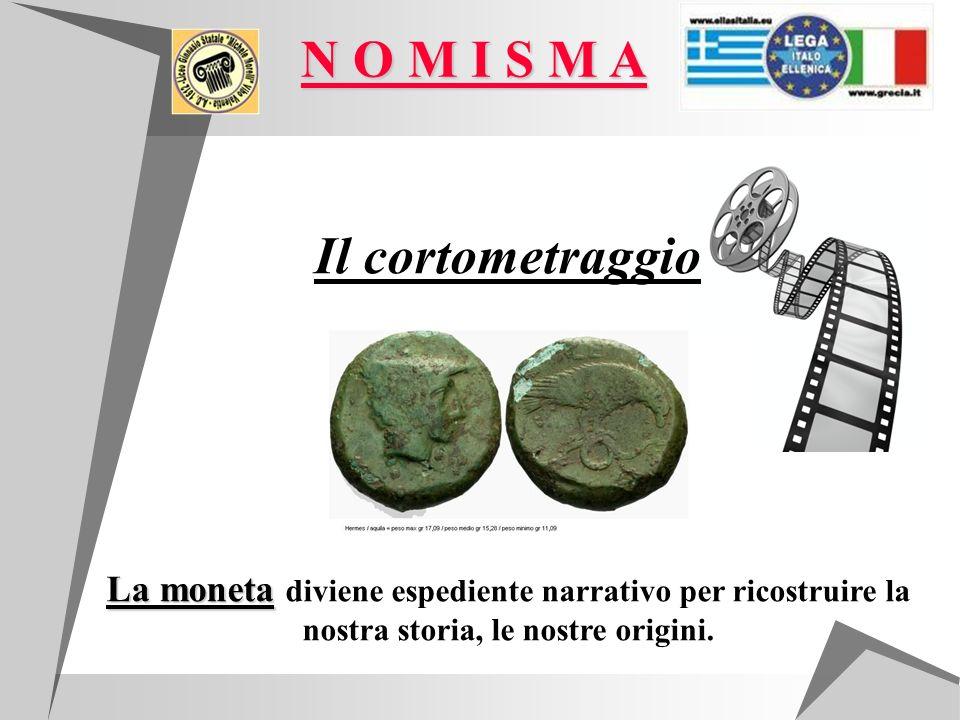 Il cortometraggio La moneta La moneta diviene espediente narrativo per ricostruire la nostra storia, le nostre origini. N O M I S M A