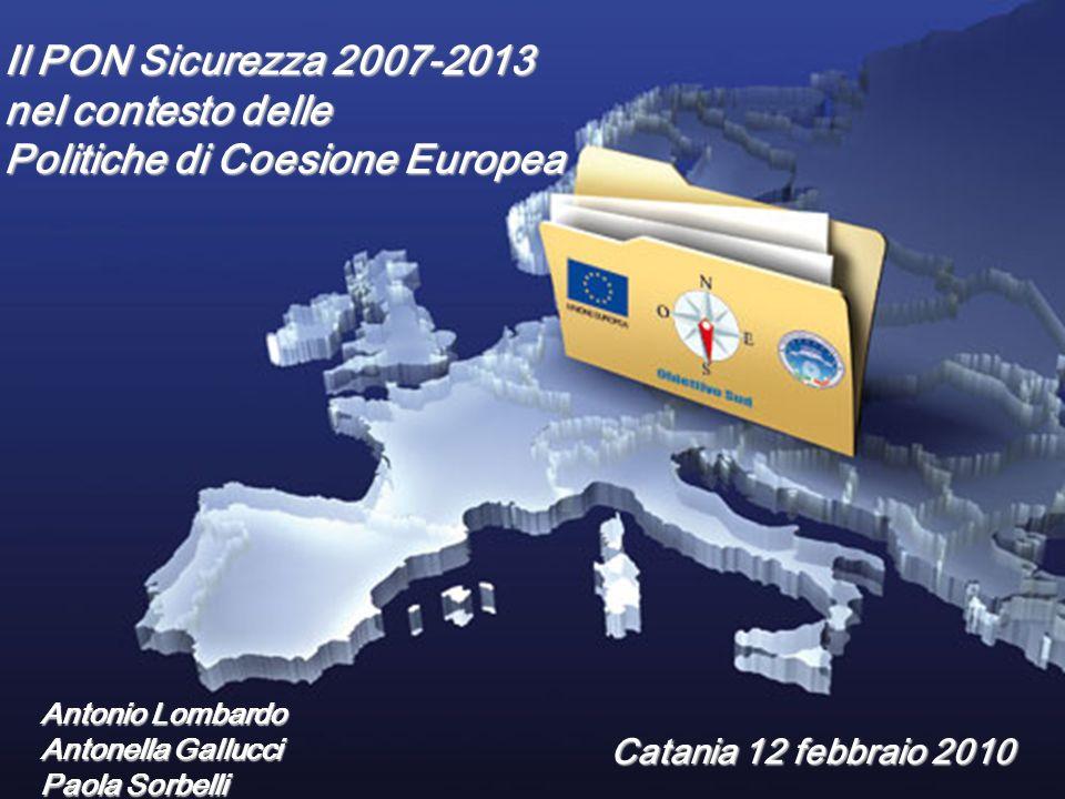 Premessa Il PON Sicurezza 2007-2013 nel contesto delle Politiche di Coesione Europea Catania 12 febbraio 2010 Antonio Lombardo Antonella Gallucci Paola Sorbelli