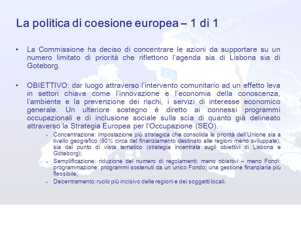 La politica di coesione europea – 1 di 1 La Commissione ha deciso di concentrare le azioni da supportare su un numero limitato di priorità che riflettono lagenda sia di Lisbona sia di Goteborg.