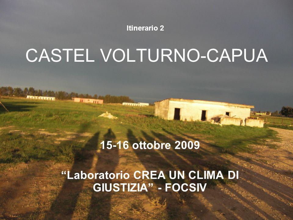 CASTEL VOLTURNO-CAPUA 15-16 ottobre 2009 Laboratorio CREA UN CLIMA DI GIUSTIZIA - FOCSIV Itinerario 2