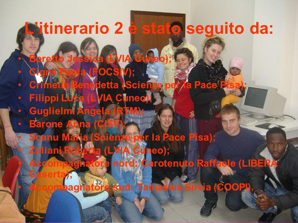 Litinerario 2 è stato seguito da: Boretto Jessica (LVIA Cuneo); Cigna Paola (FOCSIV); Crimella Benedetta (Scienze per la Pace Pisa); Filippi Luca (LVIA Cuneo); Guglielmi Angela (RTM); Barone Anna (CISV); Scanu Maria (Scienze per la Pace Pisa); Zuliani Roberta (LVIA Cuneo); Accompagnatore nord: Carotenuto Raffaele (LIBERA Caserta); Accompagnatore sud: Tamassia Silvia (COOPI).