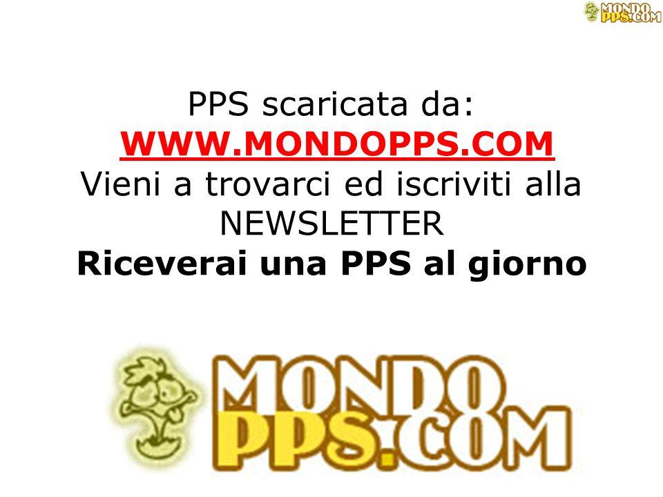 PPS scaricata da: WWW.MONDOPPS.COM Vieni a trovarci ed iscriviti alla NEWSLETTER Riceverai una PPS al giorno WWW.MONDOPPS.COM