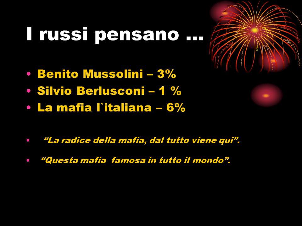 I russi pensano … Benito Mussolini – 3% Silvio Berlusconi – 1 % La mafia l`italiana – 6% La radice della mafia, dal tutto viene qui. Questa mafia famo