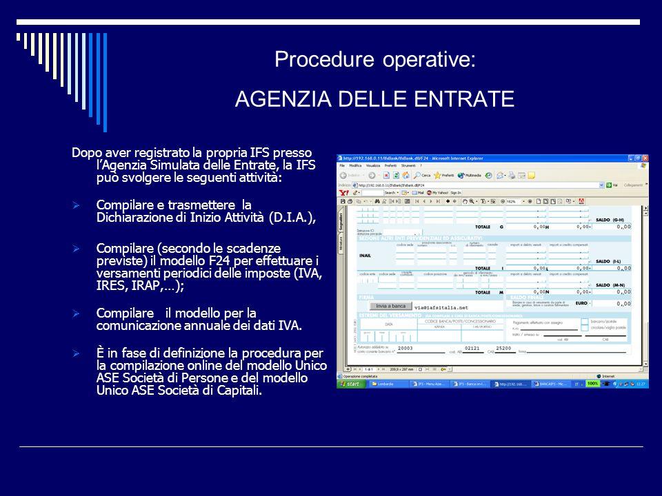 Procedure operative: AGENZIA DELLE ENTRATE Dopo aver registrato la propria IFS presso lAgenzia Simulata delle Entrate, la IFS può svolgere le seguenti attività: Compilare e trasmettere la Dichiarazione di Inizio Attività (D.I.A.), Compilare (secondo le scadenze previste) il modello F24 per effettuare i versamenti periodici delle imposte (IVA, IRES, IRAP,…); Compilare il modello per la comunicazione annuale dei dati IVA.