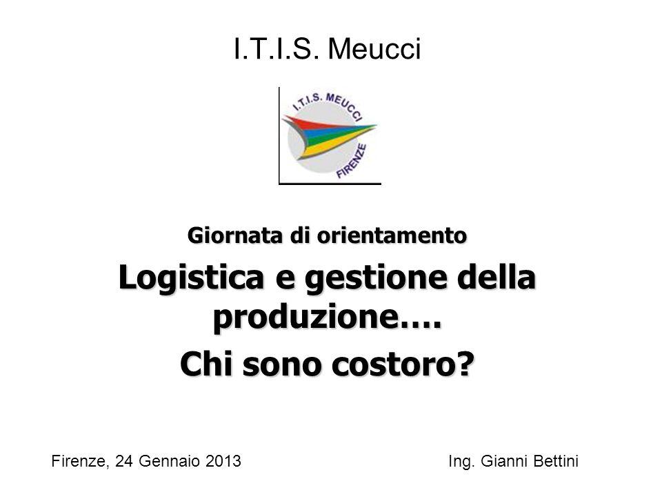 I.T.I.S. Meucci Giornata di orientamento Logistica e gestione della produzione…. Chi sono costoro? Firenze, 24 Gennaio 2013 Ing. Gianni Bettini